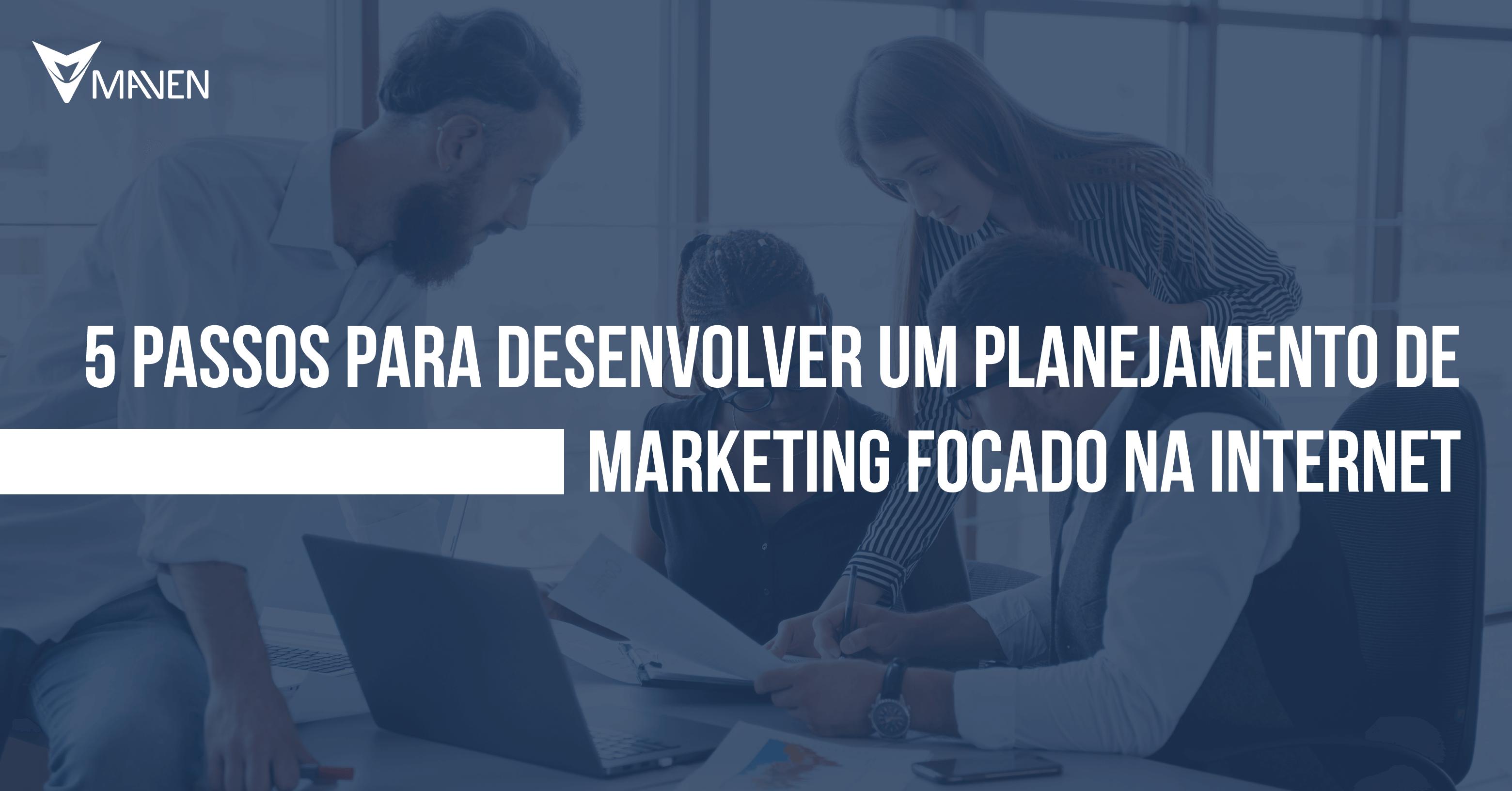 5 passos para desenvolver um planejamento de marketing focado na internet